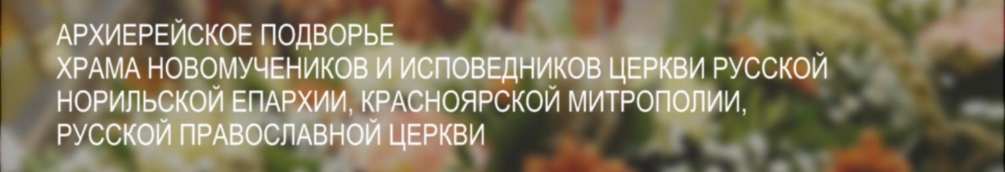 Архиерейское подворье храма в честь новомучеников и исповедников Церкви Русской г. Норильска